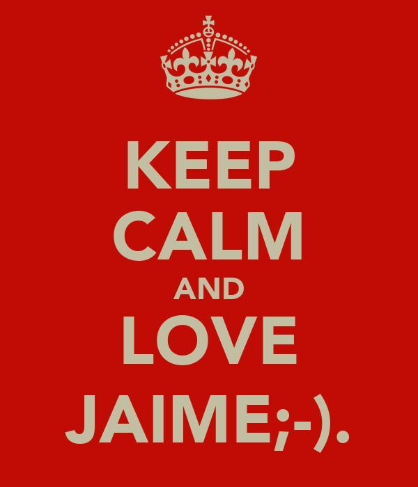 KEEP CALM AND LOVE JAIME;-).