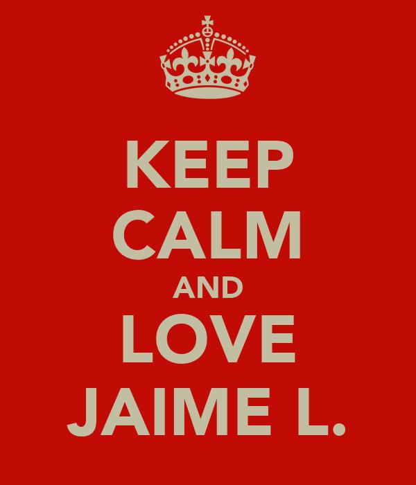 KEEP CALM AND LOVE JAIME L.