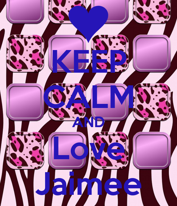 KEEP CALM AND Love Jaimee