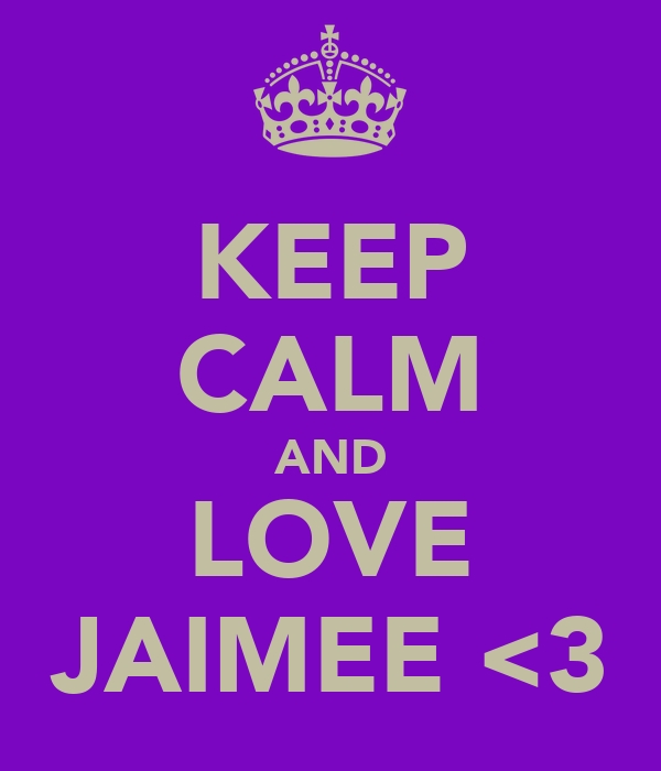 KEEP CALM AND LOVE JAIMEE <3