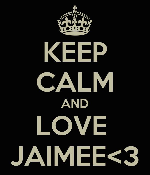 KEEP CALM AND LOVE  JAIMEE<3
