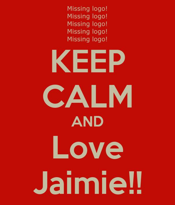 KEEP CALM AND Love Jaimie!!
