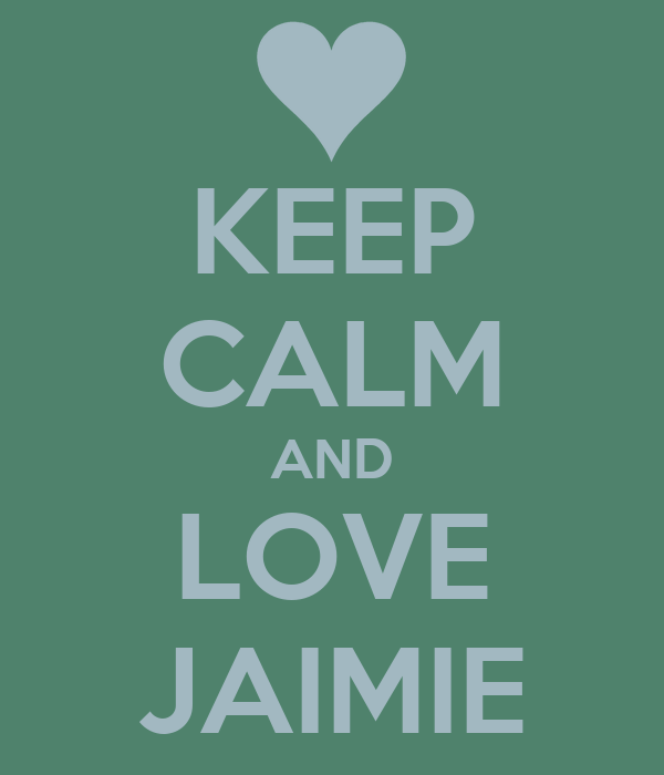 KEEP CALM AND LOVE JAIMIE