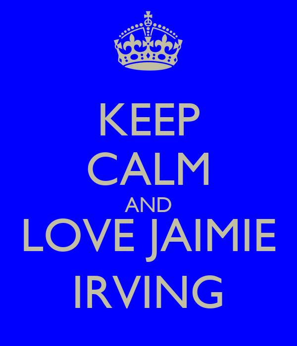 KEEP CALM AND LOVE JAIMIE IRVING