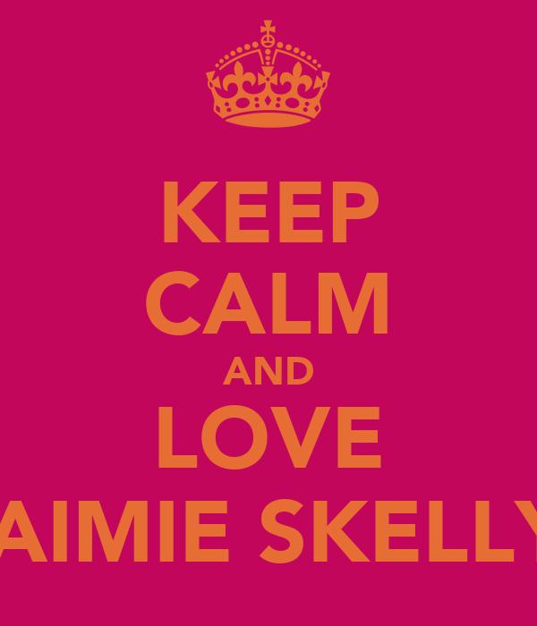 KEEP CALM AND LOVE JAIMIE SKELLY