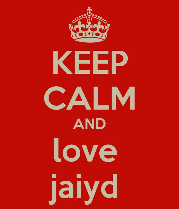 KEEP CALM AND love  jaiyd