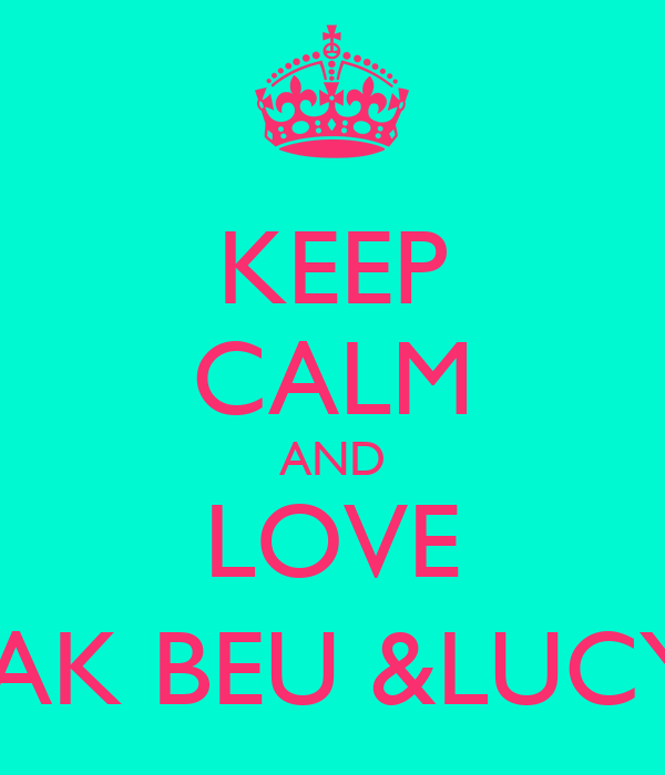 KEEP CALM AND LOVE JAK BEU &LUCY