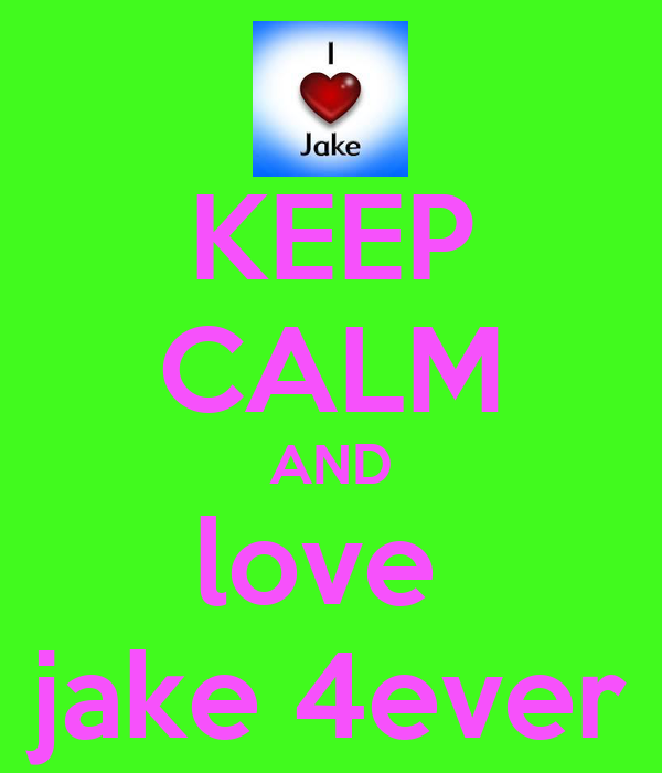 KEEP CALM AND love  jake 4ever