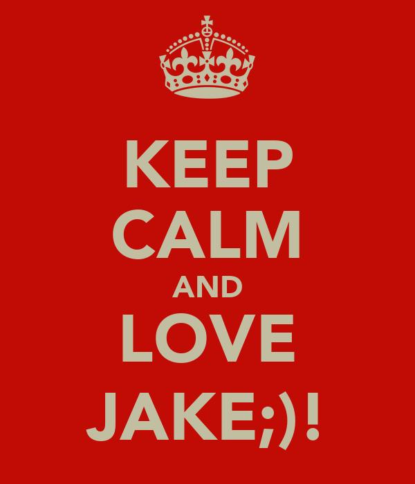 KEEP CALM AND LOVE JAKE;)!