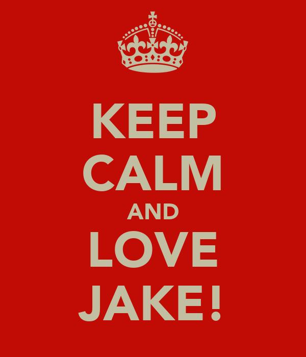 KEEP CALM AND LOVE JAKE!