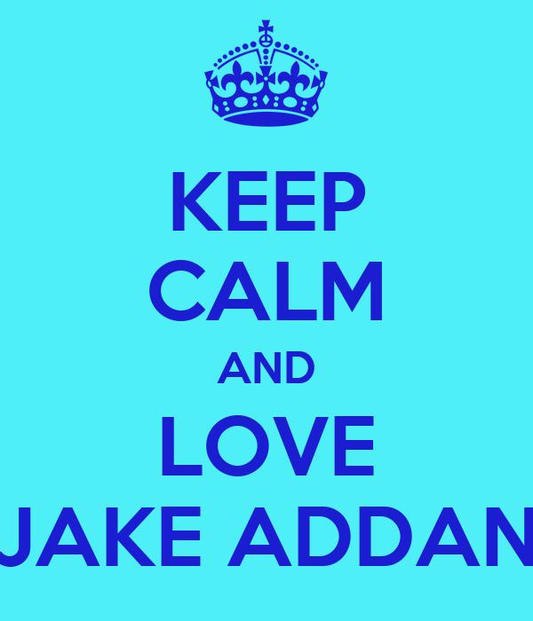 KEEP CALM AND LOVE JAKE ADDAN