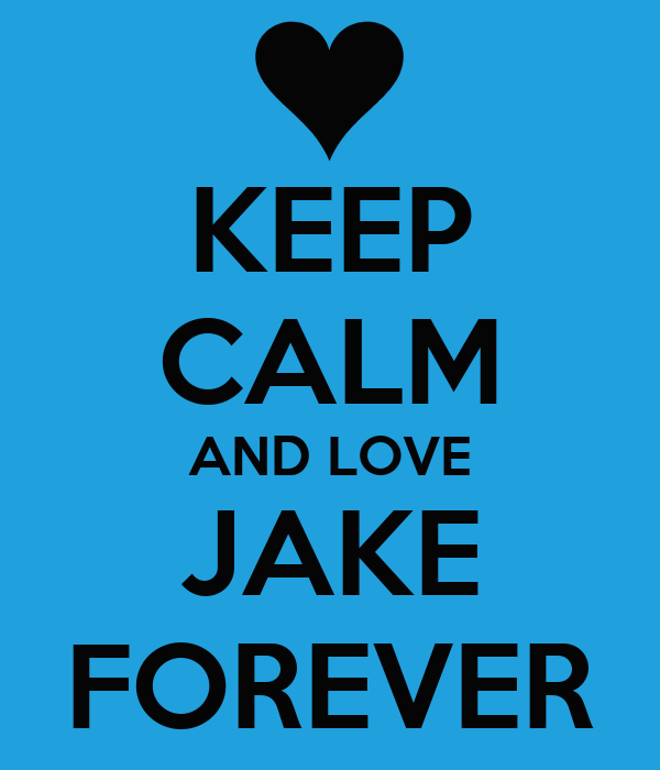 KEEP CALM AND LOVE JAKE FOREVER