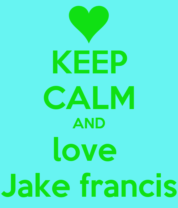 KEEP CALM AND love  Jake francis