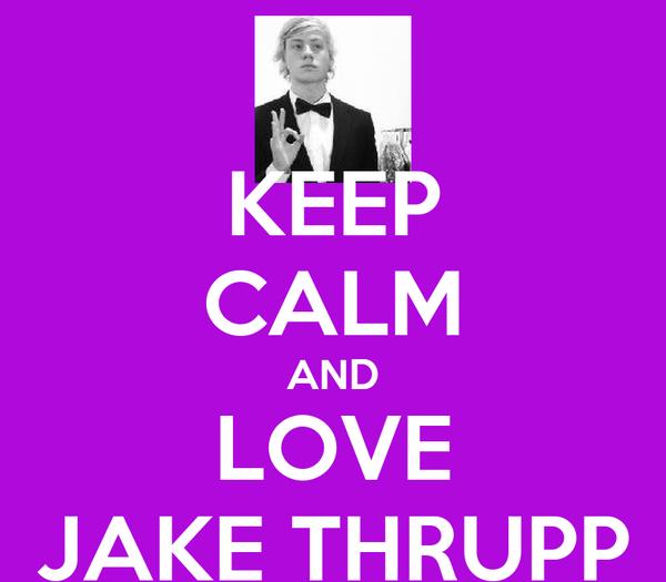 KEEP CALM AND LOVE JAKE THRUPP