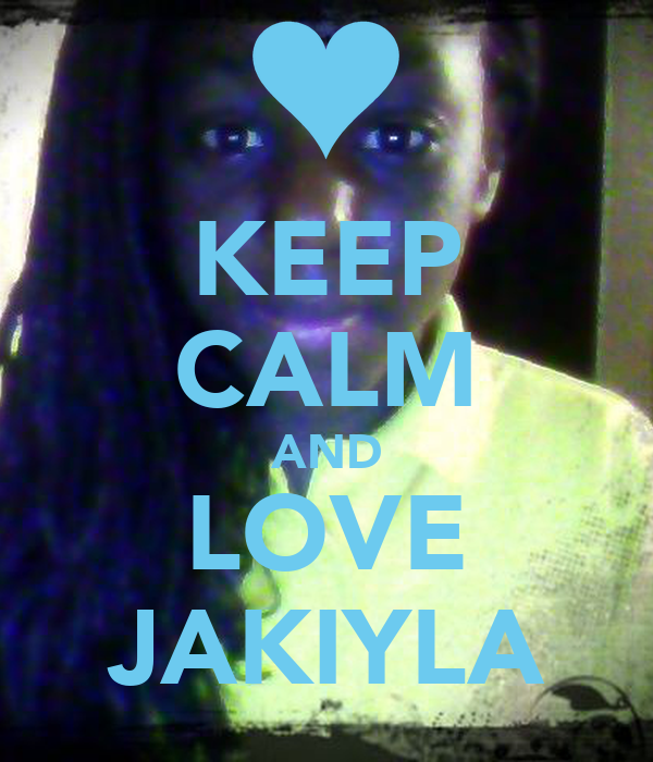 KEEP CALM AND LOVE JAKIYLA