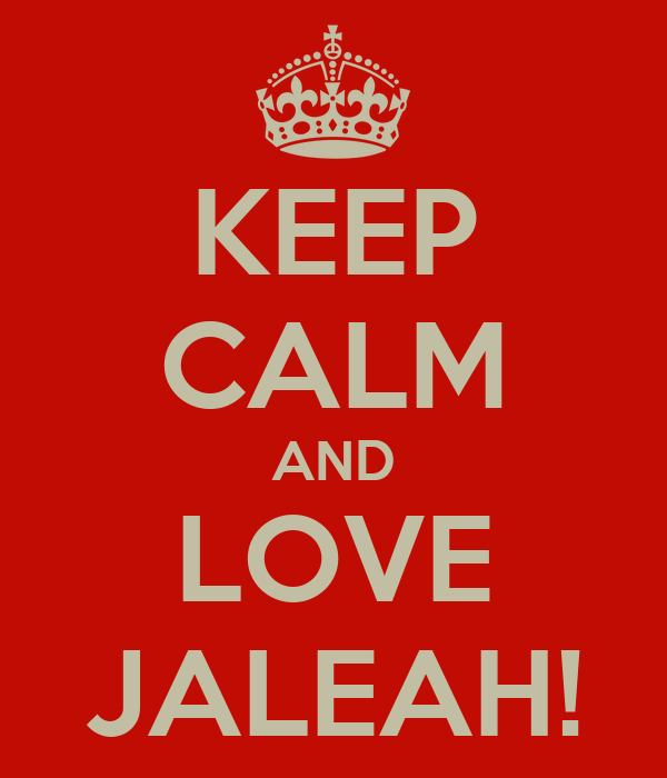 KEEP CALM AND LOVE JALEAH!