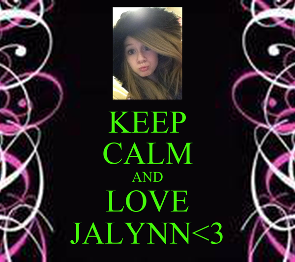 KEEP CALM AND LOVE JALYNN<3