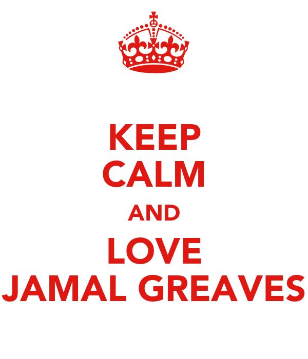 KEEP CALM AND LOVE JAMAL GREAVES