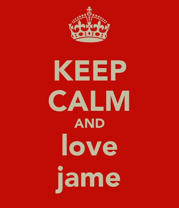 KEEP CALM AND love jame