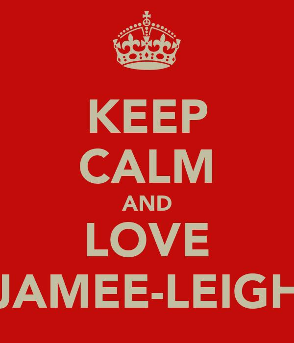 KEEP CALM AND LOVE JAMEE-LEIGH
