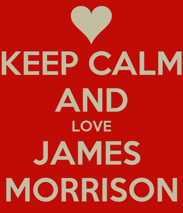KEEP CALM AND LOVE JAMES  MORRISON