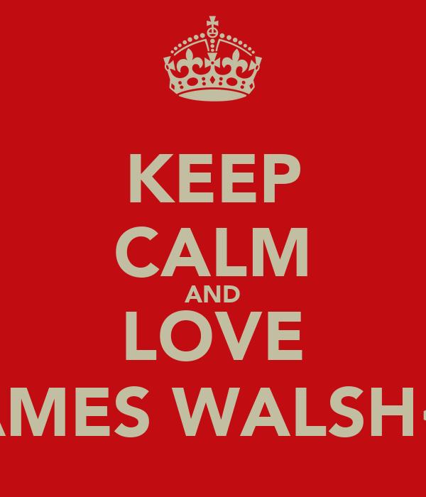 KEEP CALM AND LOVE JAMES WALSH<3
