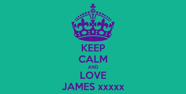KEEP CALM AND LOVE JAMES xxxxx