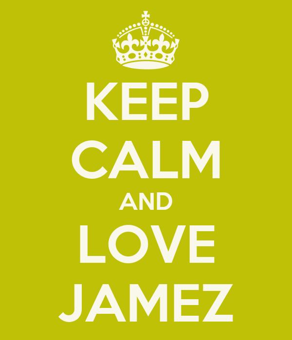 KEEP CALM AND LOVE JAMEZ