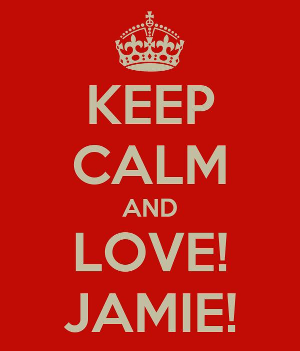 KEEP CALM AND LOVE! JAMIE!