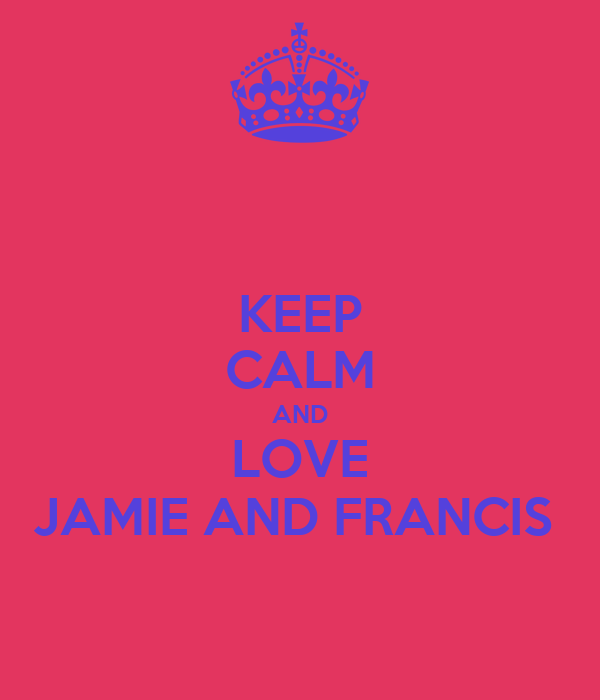 KEEP CALM AND LOVE JAMIE AND FRANCIS