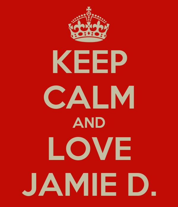 KEEP CALM AND LOVE JAMIE D.