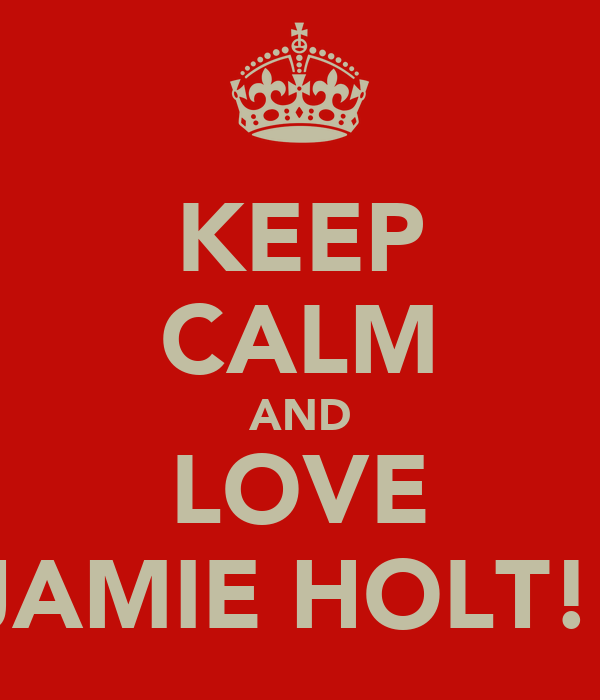 KEEP CALM AND LOVE JAMIE HOLT!!