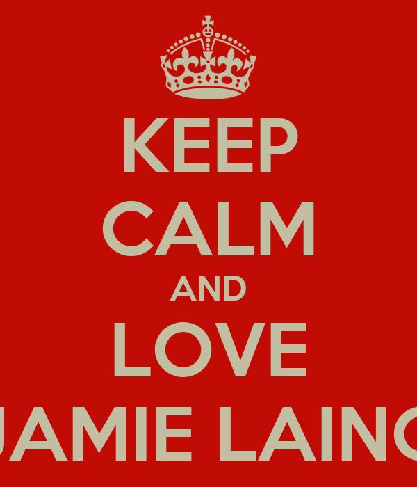 KEEP CALM AND LOVE JAMIE LAING