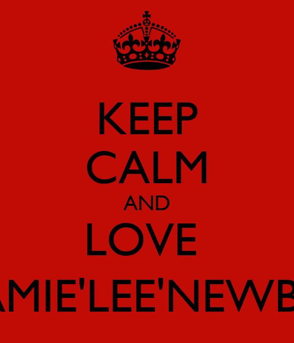 KEEP CALM AND LOVE  JAMIE'LEE'NEWBY