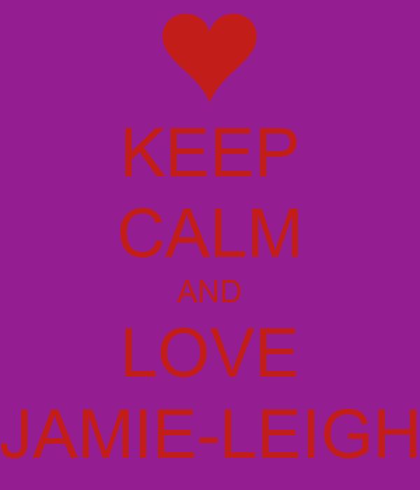 KEEP CALM AND LOVE JAMIE-LEIGH