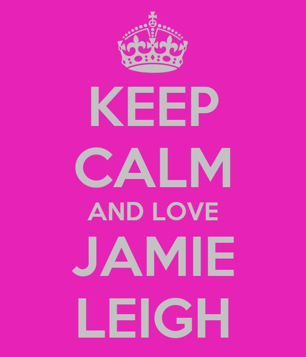 KEEP CALM AND LOVE JAMIE LEIGH