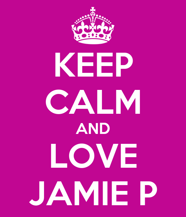 KEEP CALM AND LOVE JAMIE P