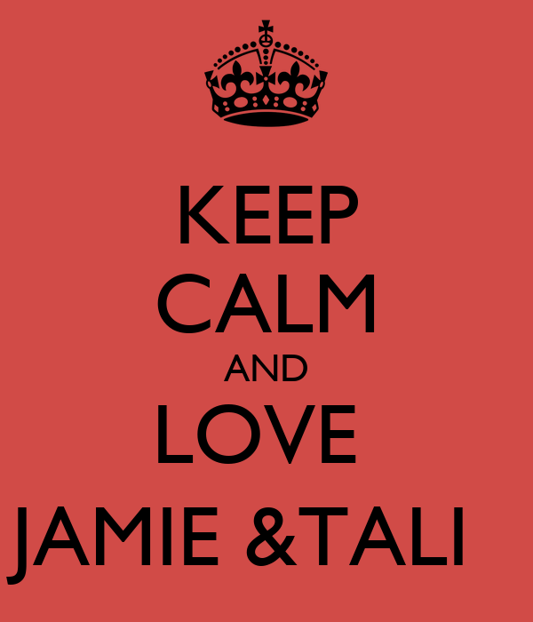 KEEP CALM AND LOVE  JAMIE &TALI