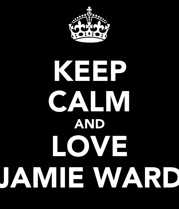 KEEP CALM AND LOVE JAMIE WARD