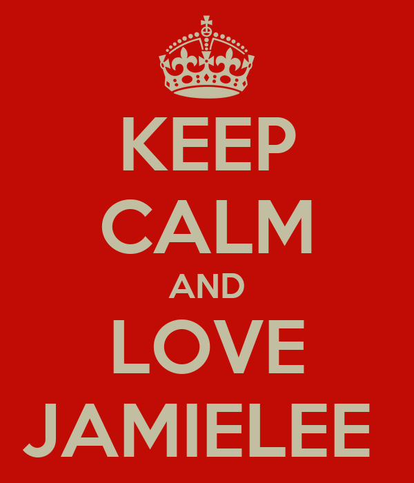 KEEP CALM AND LOVE JAMIELEE