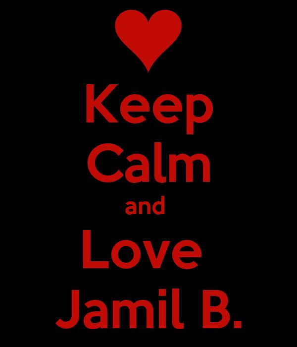 Keep Calm and  Love  Jamil B.