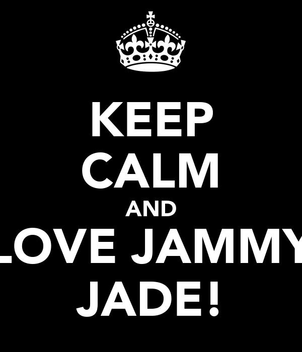 KEEP CALM AND LOVE JAMMY JADE!