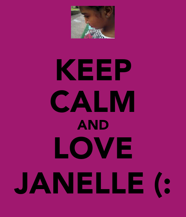 KEEP CALM AND LOVE JANELLE (: