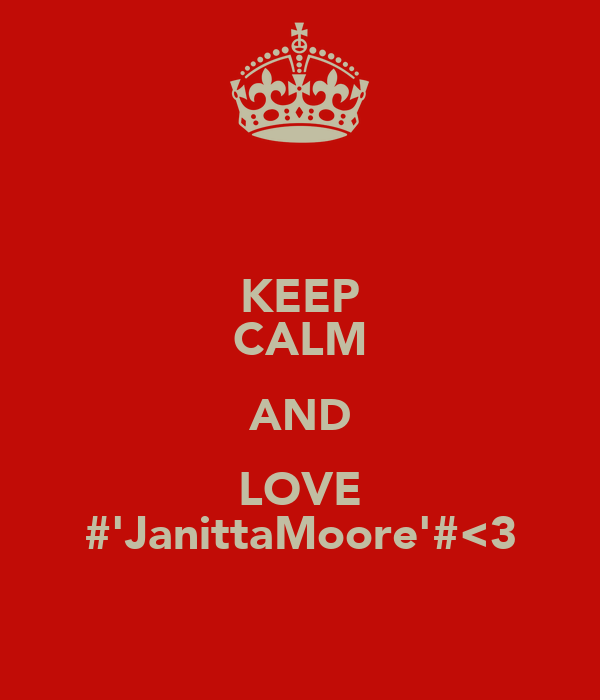 KEEP CALM AND LOVE #'JanittaMoore'#<3