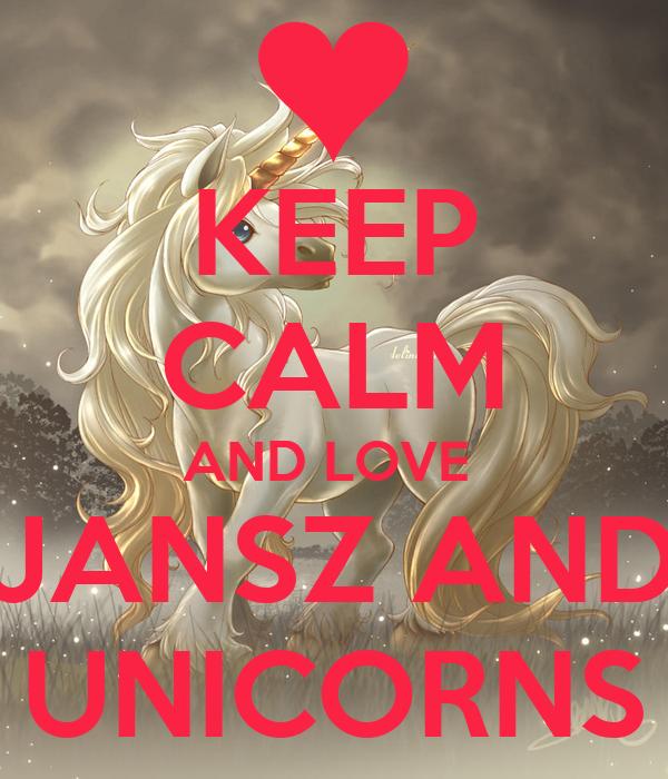 KEEP CALM AND LOVE  JANSZ AND UNICORNS