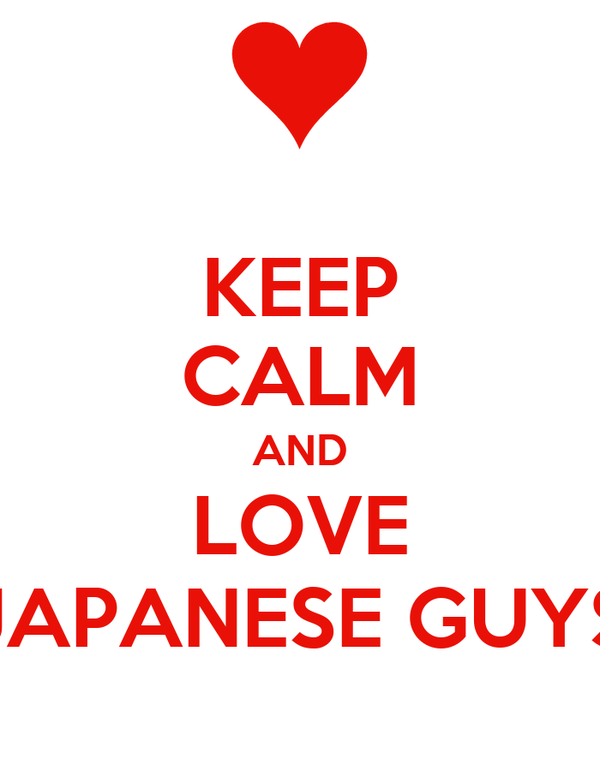KEEP CALM AND LOVE JAPANESE GUYS