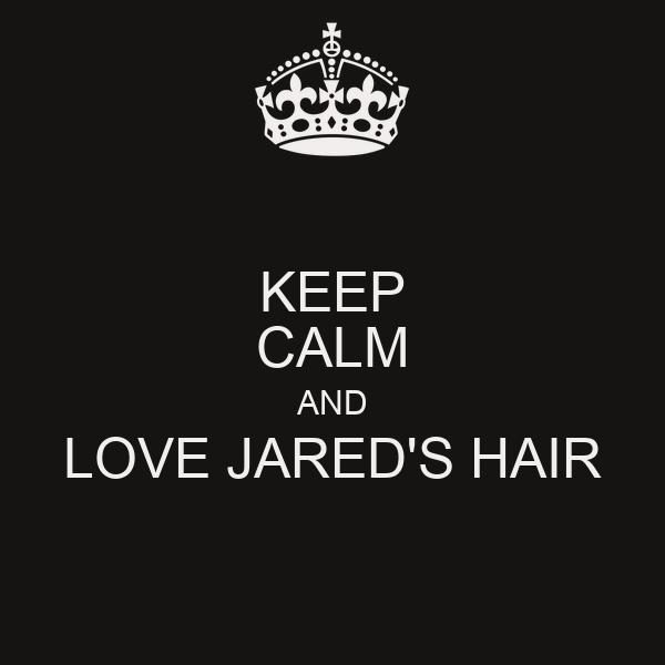 KEEP CALM AND LOVE JARED'S HAIR