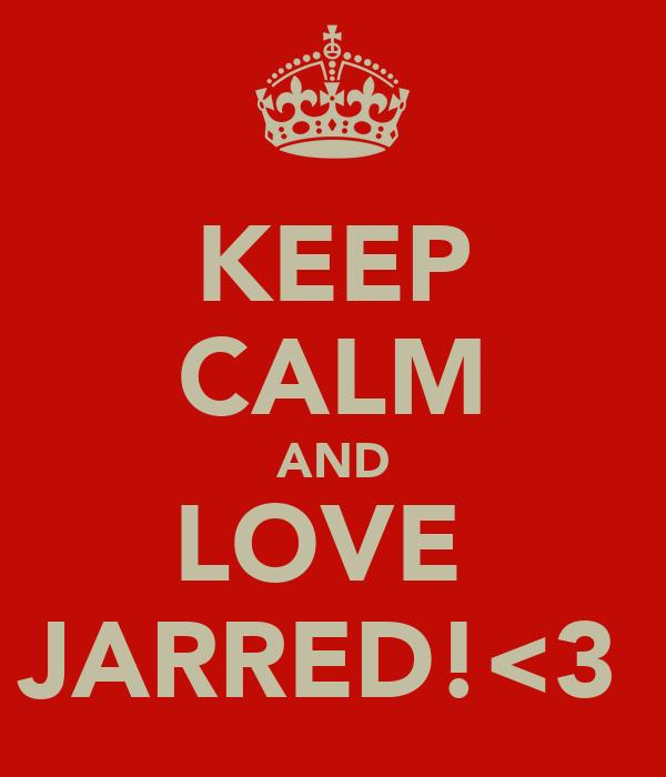 KEEP CALM AND LOVE  JARRED!<3