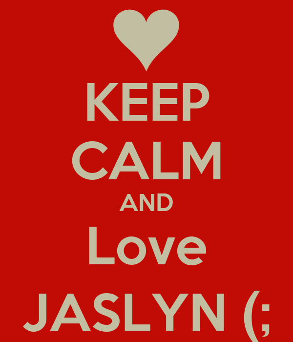 KEEP CALM AND Love JASLYN (;