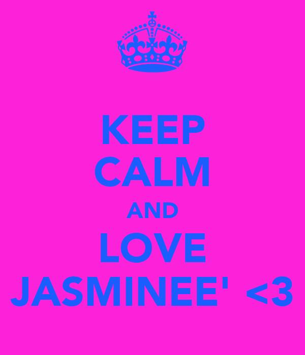 KEEP CALM AND LOVE JASMINEE' <3